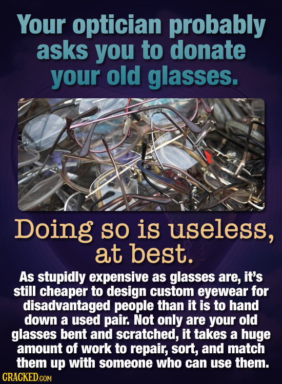 Your optician probably asks you to donate your old glasses. Doing SO is useless, at best. As stupidly expensive as glasses are, it's still cheaper to