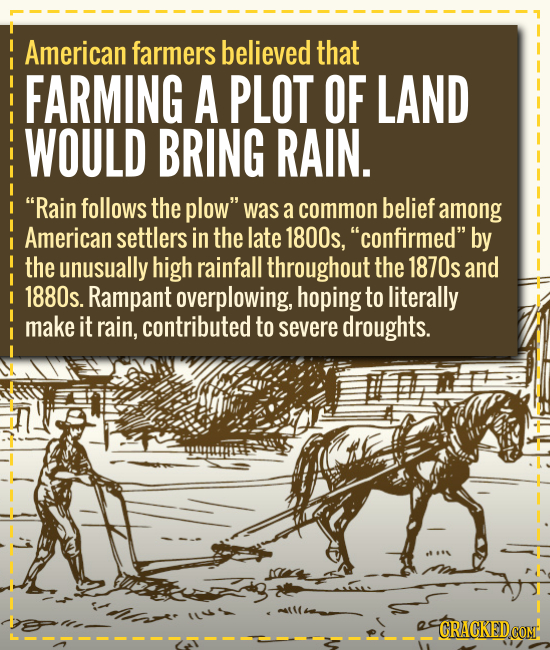 American farmers believed that FARMING A PLOT OF LAND WOULD BRING RAIN. Rain follows the plow was a common belief among American settlers in the lat