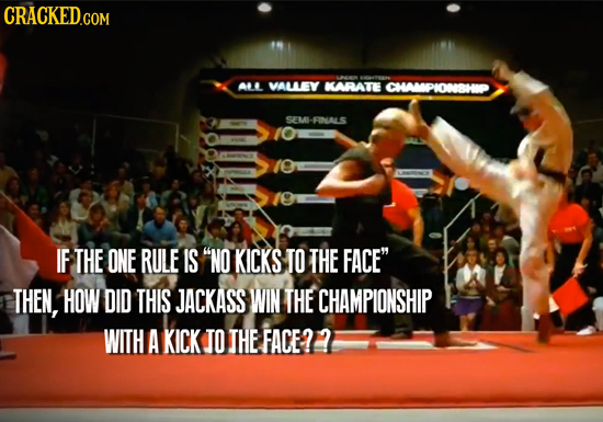 CRACKED.COM ALL VALLEY KARATE CHAMPIONSHOP SEM- -FINALS IF THE ONE RULE IS NO KICKS TO THE FACE THEN, HOW DID THIS JACKASS WIN THE CHAMPIONSHIP WITH