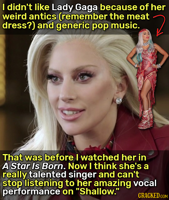 I didn't like Lady Gaga because of her weird antics (remember the meat dress?) and generic pop music. That was before I watched her in A Star Is Born.