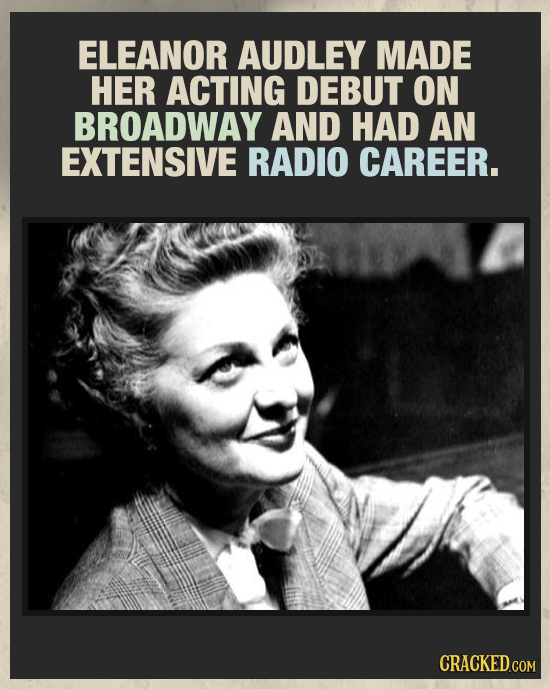 ELEANOR AUDLEY MADE HER ACTING DEBUT ON BROADWAY AND HAD AN EXTENSIVE RADIO CAREER.