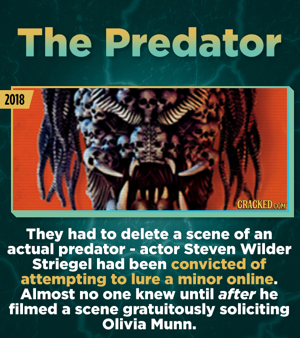 The Predator 2018 CRACKED COM They had to delete a scene of an actual predator - actor Steven Wilder Striegel had been convicted of attempting to lure