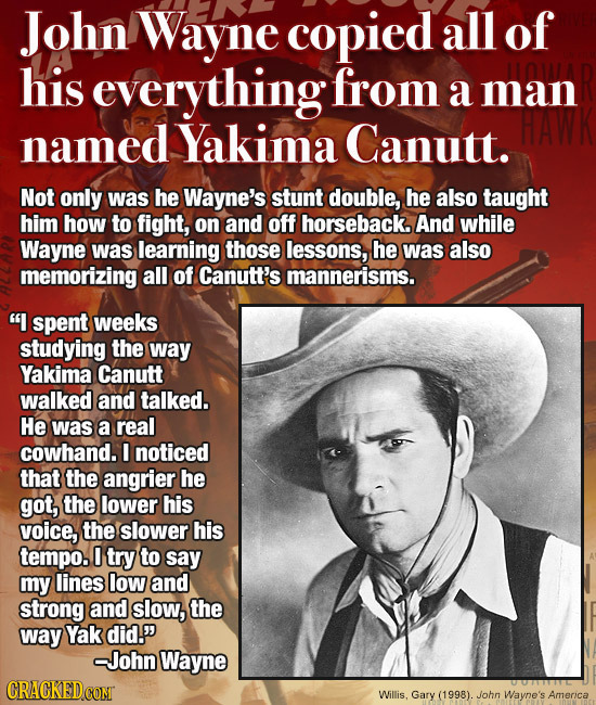 John Wayne copied all of his everything from a man named Yakima Canutt. Not only was he Wayne's stunt double, he also taught him how to fight, on and