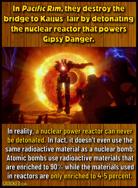 In Pacific Rim, they destroy the bridge to Kaijus' lair by detonating the nuclear reactor that powers Gipsy Danger. In reality, a nuclear power reacto