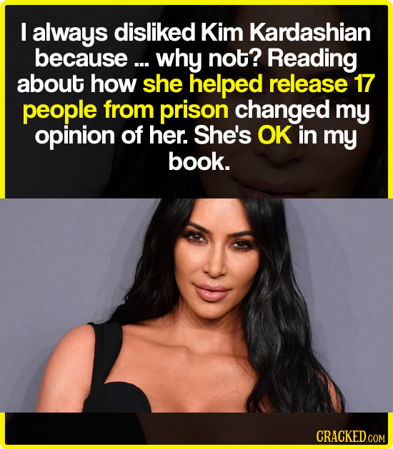 I always disliked Kim Kardashian because ... why not? Reading about how she helped release 17 people from prison changed my opinion of her. She's OK i