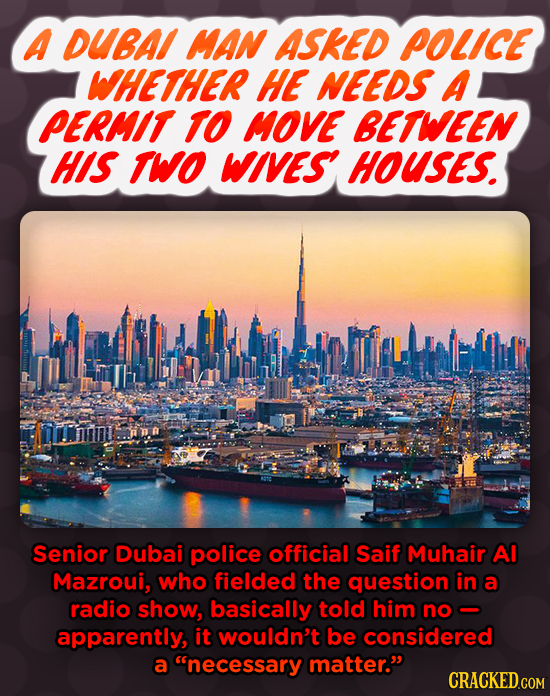 A DUBA MAN ASKED POLICE WHETHER HE NEEDS A PERMIT TO MOVE BETWEEN HIS TWO WIVES HOUSES. Senior Dubai police official Saif Muhair AI Mazroui, who field