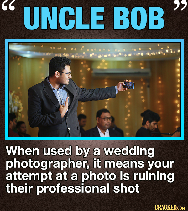 UNCLE BOB  When used by a wedding photographer, it means your attempt at a photo is ruining their professional shot CRACKED.COM