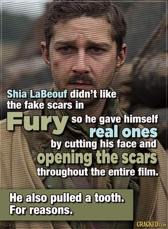 15 WTF Things Actors Did For Their Art - Shia LaBeouf didn't like the fake scars in Fury, so he gave himself real ones by cutting his face and opening