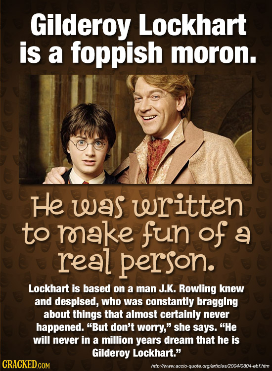 Gilderoy Lockhart is a foppish moron. He was written to rake fun of a real person. Lockhart is based on a man J.K. Rowling knew and despised, who was