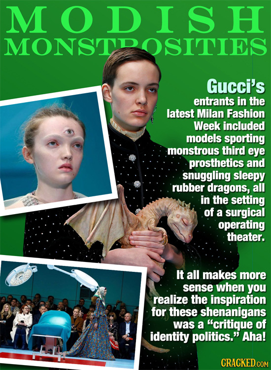 M O D I S H MONSTDOSITIES Gucci's entrants in the latest Milan Fashion Week included models sporting monstrous third eye prosthetics and snuggling sle