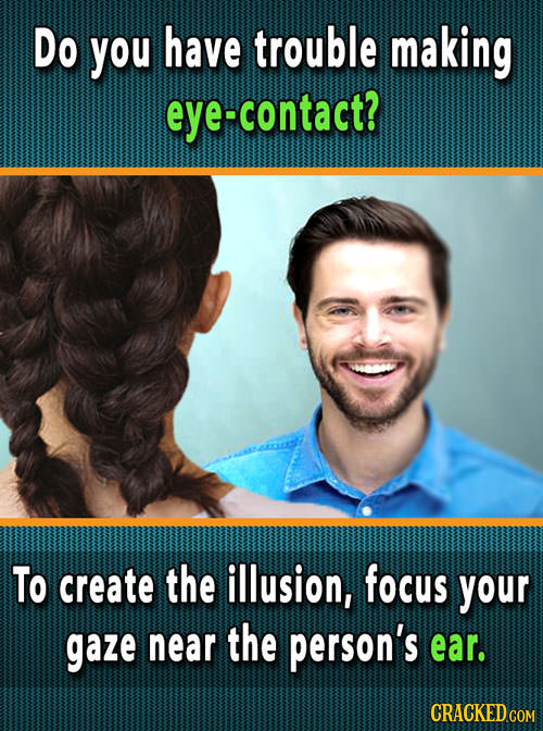 Do you have trouble making contact? To create the illusion, focus your gaze near the person's ear.