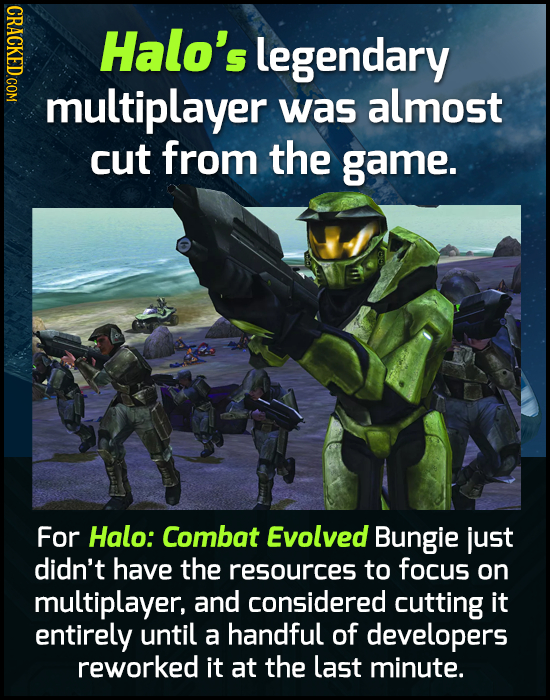 CRACKED.COM Halo's legendary multiplayer was almost cut from the game. For Halo: Combat Evolved Bungie just didn't have the resources to focus on mult