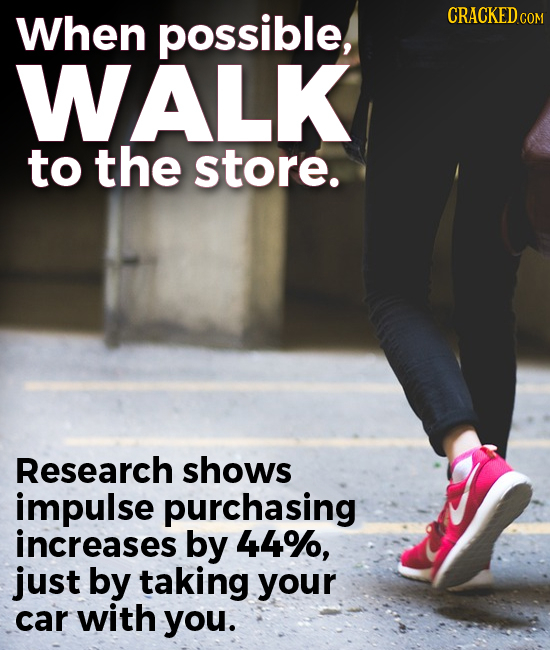 When possible, CRACKEDCO COM WALK to the store. Research shows impulse purchasing increases by 44%, just by taking your car with you.