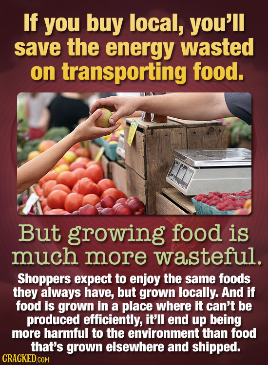 If you buy local, you'll save the energy wasted on transporting food. But growing food is much more wasteful. Shoppers expect to enjoy the same foods