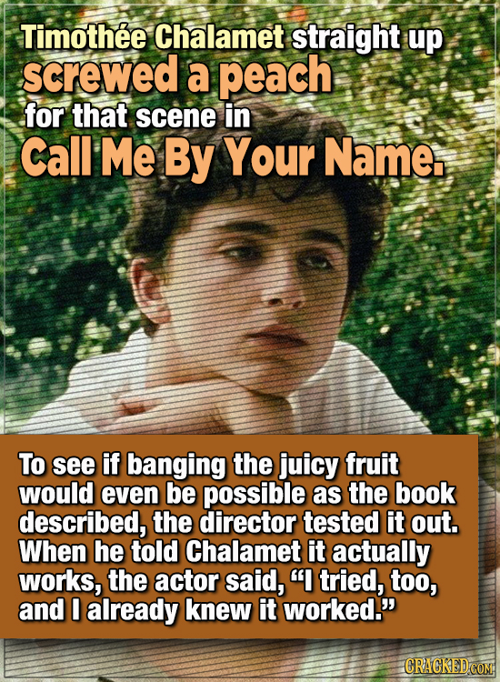 15 WTF Things Actors Did For Their Art - Timothée Chalamet straight up screwed a peach for that scene in Call Me By Your Name.  To see if banging the