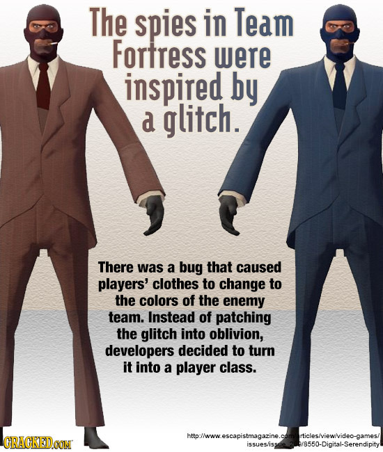 The spies in Team Fortress were inspired by a glitch. There was a bug that caused players' clothes to change to the colors of the enemy team. Instead