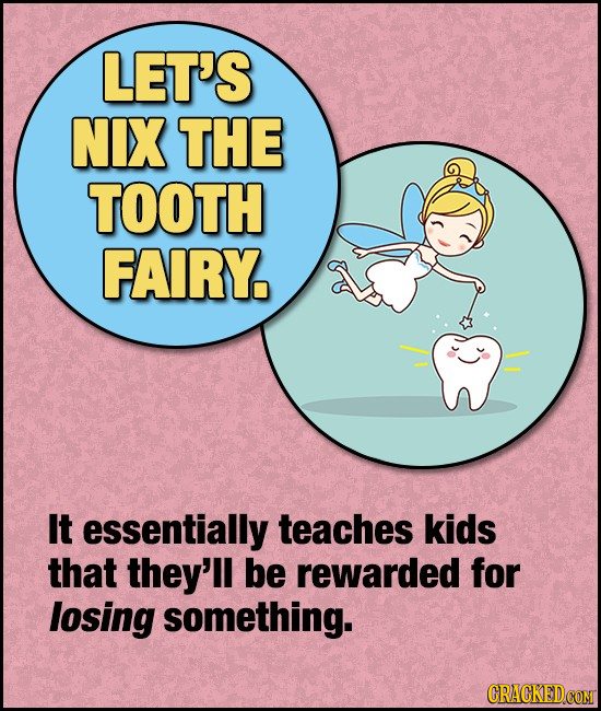 LET'S NIX THE TOOTH FAIRY It essentially teaches kids that they'll be rewarded for losing something. CRACKEDCOMT