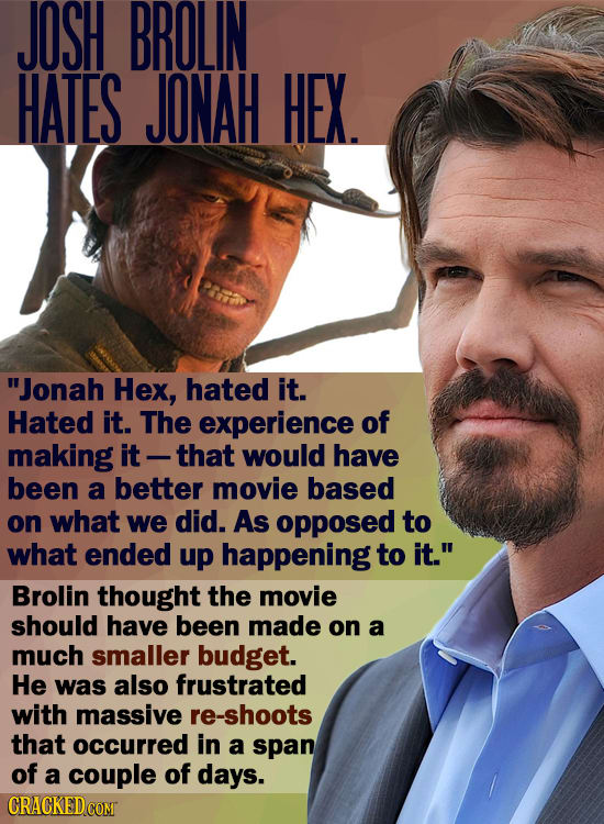 JOSH BROLIN HATES JONAH HEX. Jonah Hex, hated it. Hated it. The experience of making it -that would have been a better movie based on what we did. As