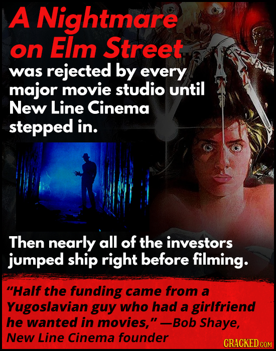 A Nightmare on EIm Street was rejected by every major movie studio until New Line Cinema stepped in. Then nearly all of the investors jumped ship righ