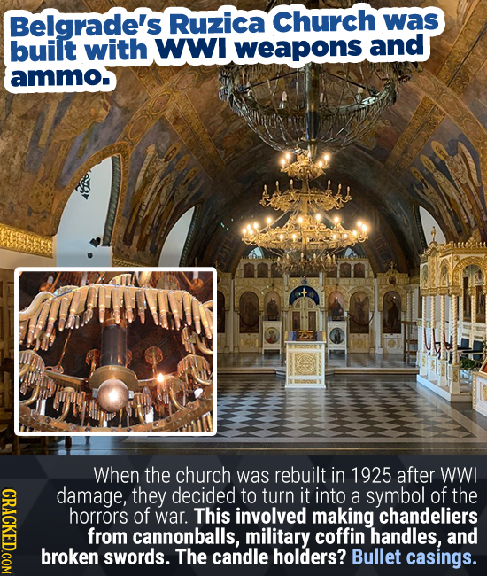 Belgrade's Ruzica Church was built with WWI weapons and ammo. When the church was rebuilt in 1925 after WWI CRACY damage, they decided to turn it into