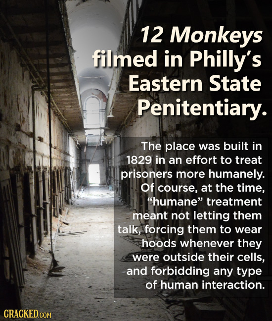 12 Monkeys filmed in Philly's Eastern State Penitentiary. The place was built in 1829 in an effort to treat prisoners more humanely. Of course, at the