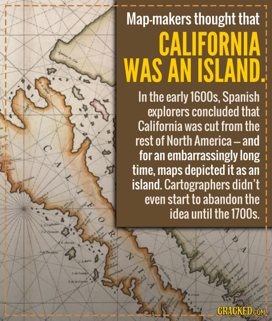 Map-makers thought that CALIFORNIA WAS AN ISLAND. In the early 1600s, Spanish explorers concluded that California was cut from the rest of North Ameri