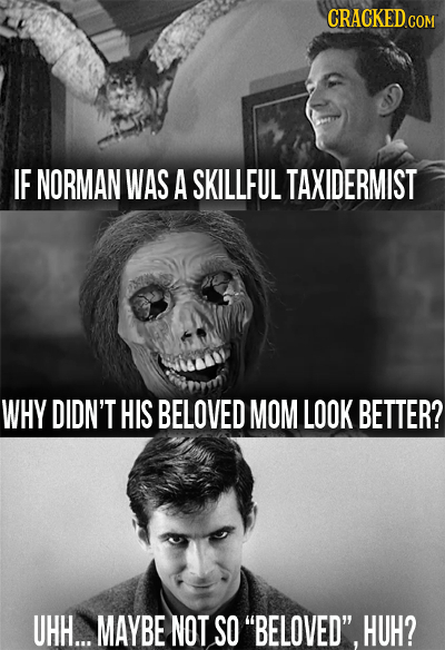 IF NORMAN WAS A SKILLFUL TAXIDERMIST WHY DIDN'T HIS BELOVED MOM LOOK BETTER? UHH... MAYBE NOT SO BELOVED. HUH?