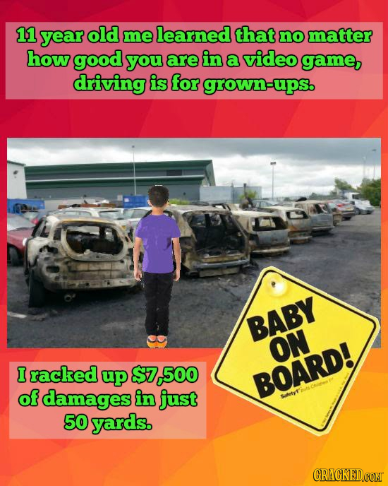 11 year old me learned that no matter how good you are in a video game, driving is for grown-ups. BABY ON I racked up $7 500 BOARD! of damages in just