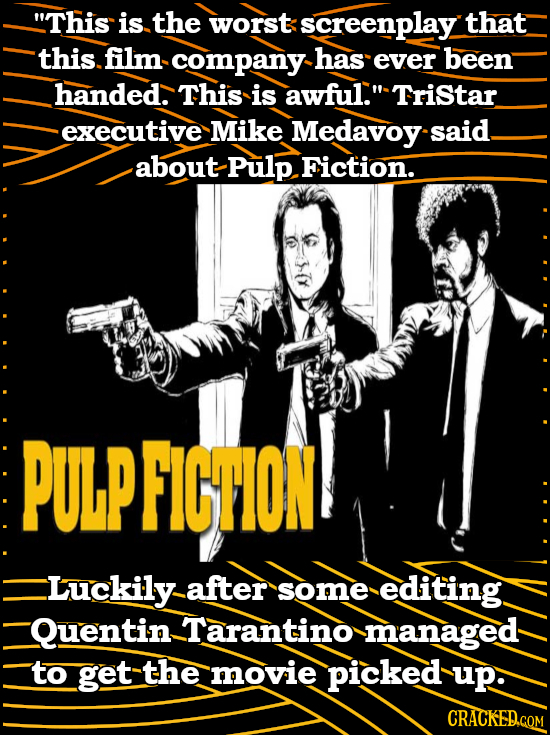 This is the worst screenplay that this. film company has ever been handed. This is awful. Tristar executive Mike Medavoy said about Pulp Fiction. PU