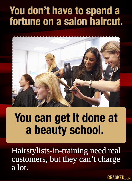 You don't have to spend a fortune on a salon haircut. You can get it done at a beauty school. Hairstylists-in-training need real customers, they can't