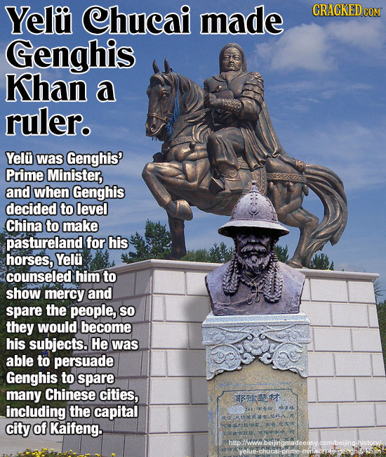 Yeliu Chucai made Genghis Khan a ruler. Yelu was Genghis' Prime Minister, and when Genghis decided to level China to make pastureland for his horses,