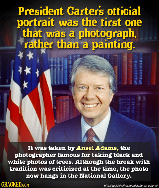 President Carter's official portrait was the first one that was a photograph, rather than a painting. It was taken by Ansel Adams, the photographer fa