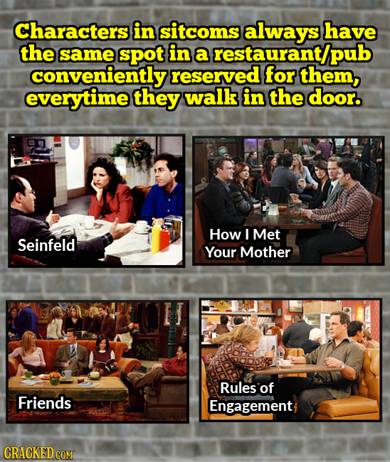 Characters in sitcoms always have the same spot in a restaurant/pub convenientlys reserved for them, everytime they walk in the door. How I Met Seinfe