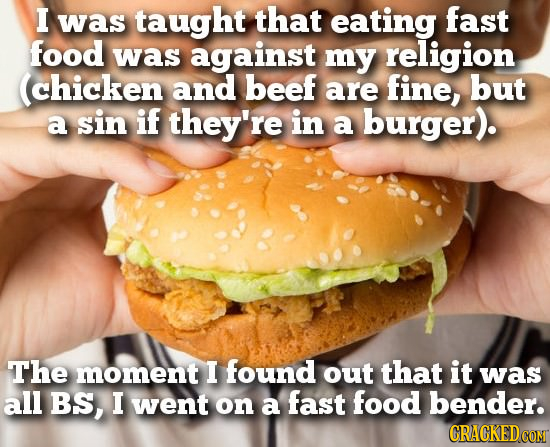 I was taught that eating fast food was against my religion (chicken and beef are fine, but a sin if they're in a burger). The moment I found out that
