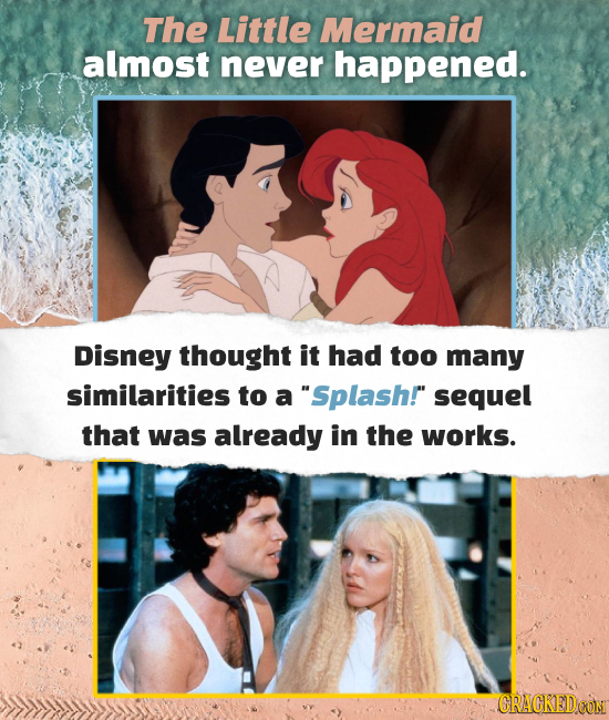 The Little Mermaid almost never happened. Disney thought it had too many similarities to a Splash! sequel that was already in the works. CRACKEDO