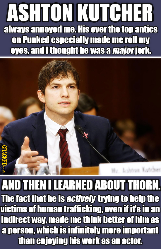 ASHTON KUTCHER always annoyed me. His over the top antics on Punked especially made me roll my eyes, and I thought he was a majorjerk. CRACKED.COM We