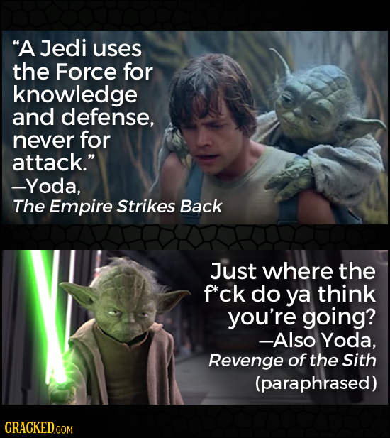 A Jedi uses the Force for knowledge and defense, never for attack. -Yoda, The Empire Strikes Back Just where the f*ck do ya think you're going? -Als