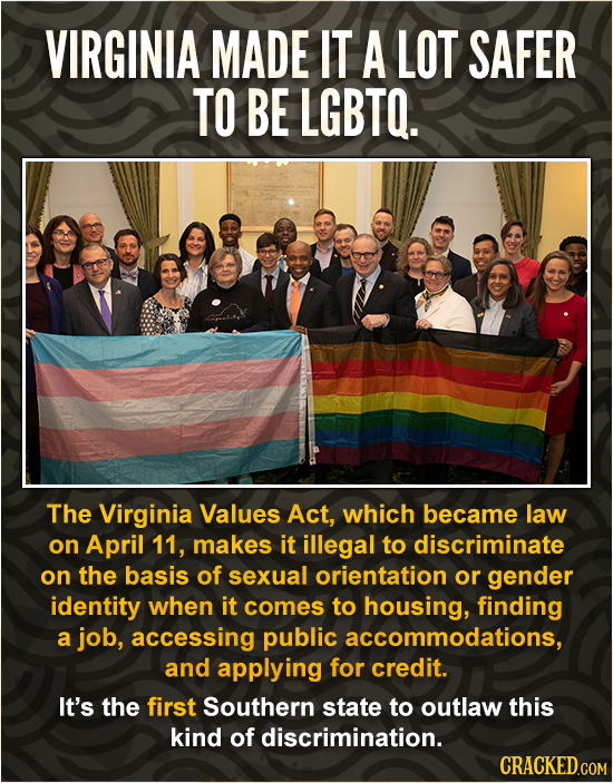 VIRGINIA MADE IT A LOT SAFER TO BE LGBTO. The Virginia Values Act, which became law on April 11, makes it illegal to discriminate on the basis of sexu