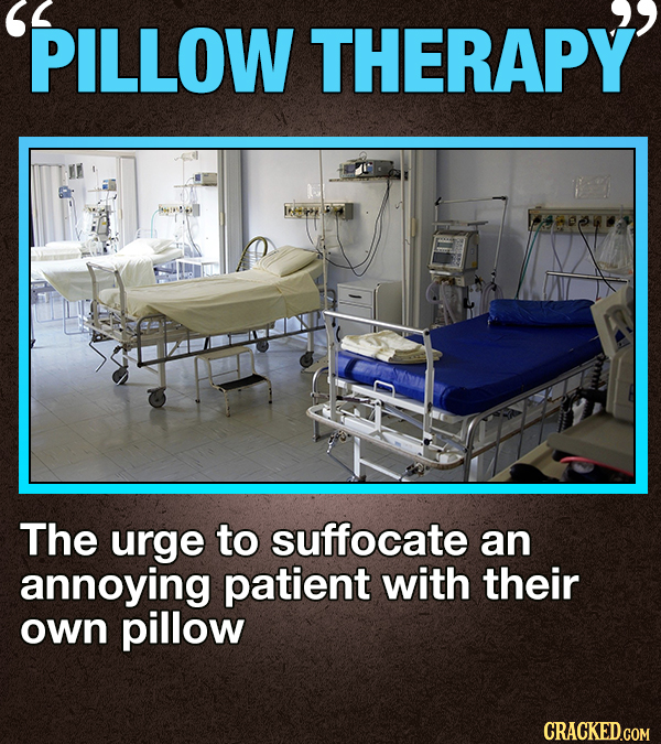 PILLOW THERAPY The urge to suffocate an annoying patient with their own pillow CRACKED.COM