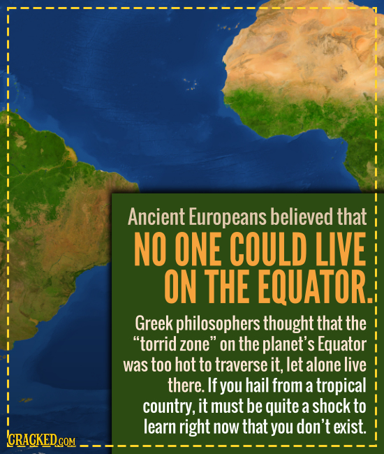 Ancient Europeans believed that NO ONE COULD LIVE ON THE EQUATOR. Greek philosophers thought that the torrid zone on the planet's Equator was too ho