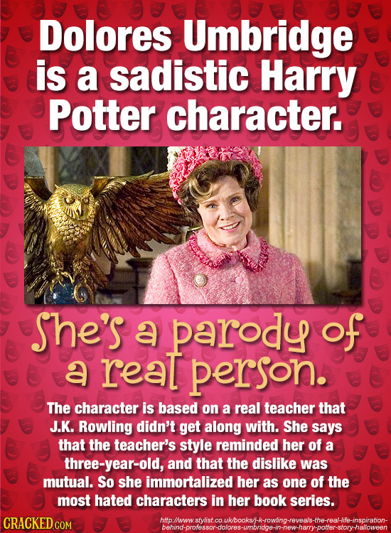 Dolores Umbridge is a sadistic Harry Potter character. She's a parody of a reat person. The character is based on a real teacher that J.K. Rowling did
