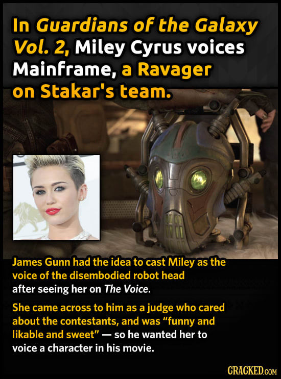In Guardians of the Galaxy Vol. 2, Miley Cyrus voices Mainframe, a Ravager on Stakar's team. James Gunn had the idea to cast Miley as the voice of the
