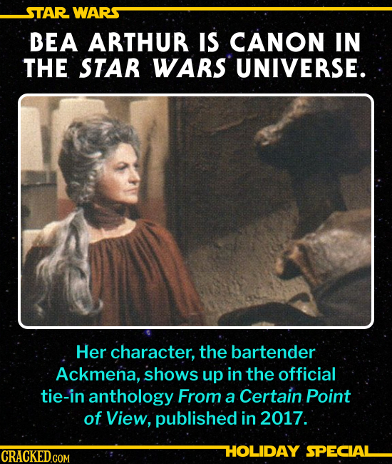 BEA ARTHUR IS CANON IN THE STAR WARS UNIVERSE. Her character, the bartender Ackmena, shows up in the official tie-in anthology From a Certain Point of