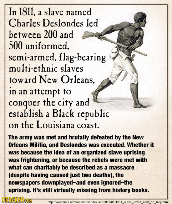 In 1811, slave named a Charles Deslondes led between 200 and 500 uniformed, semi-armed, flag-bearing multi-ethnic slaves toward New Orleans, in an att