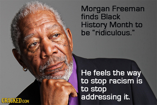 Morgan Freeman finds Black History Month to be ridiculous. He feels the way to stop racism is to stop addressing it. CRACKED.COM