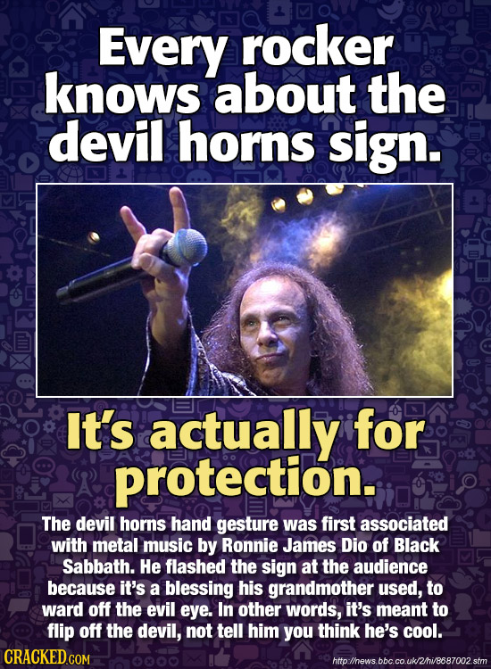Every rocker knows about the devil horns sign. It's actually for protection. The devil horns hand gesture was first associated with metal music by Ron