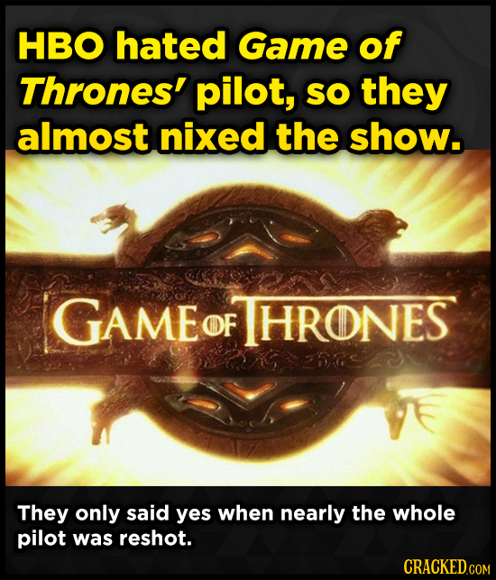 HBO hated Game of Thrones' pilot, SO they almost nixed the show. GAME OF HRONES They only said yes when nearly the whole pilot was reshot.