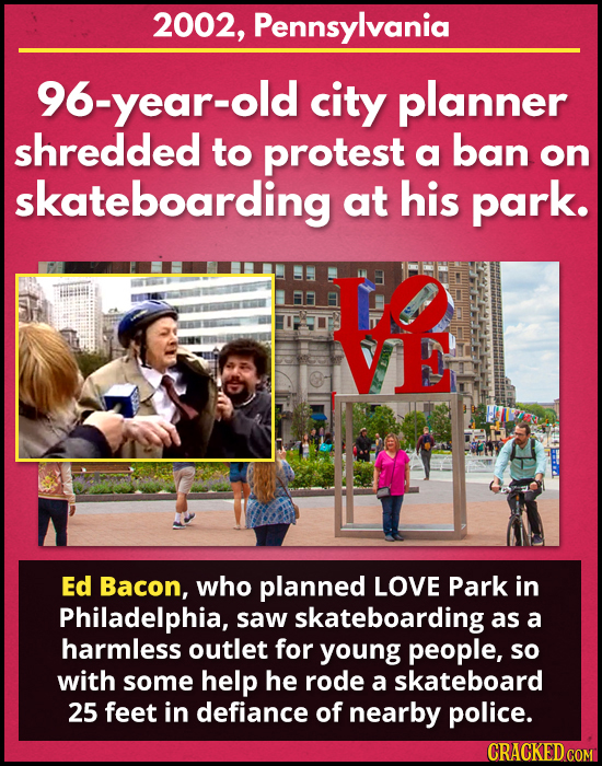 2002, Pennsylvania 96-year-old city planner shredded to protest a ban on skateboarding at his park. V Ed Bacon, who planned LOVE Park in Philadelphia,