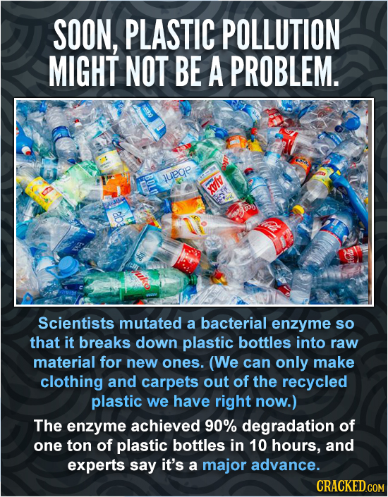 SOON, PLASTIC POLLUTION MIGHT NOT BE A PROBLEM. BOLO luege XI Eh a Scientists mutated a bacterial enzyme SO that it breaks down plastic bottles into r