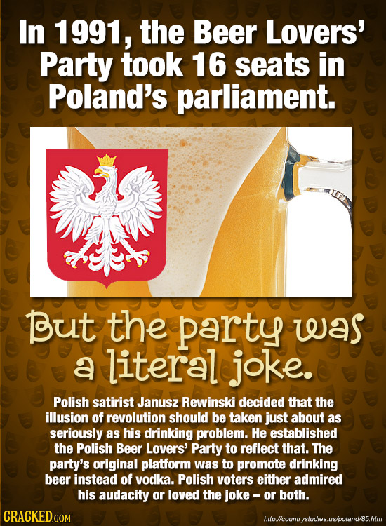 In 1991, the Beer Lovers' Party took 16 seats in Poland's parliament. o0 Dut the party was a literal joke. Polish satirist Janusz Rewinski decided tha